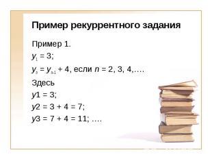 Пример рекуррентного заданияПример 1. y1 = 3; yn = yn–1 + 4, если n = 2, 3, 4,….