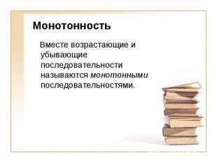 Монотонность Вместе возрастающие и убывающие последовательности называются монот