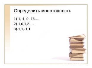 Определить монотонность1)-1,-4,-9,-16….2)-1,0,1,2….3)-1,1,-1,1