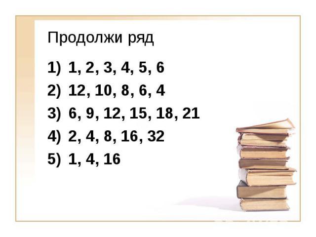 Продолжи ряд 1, 2, 3, 4, 5, 6 12, 10, 8, 6, 4 6, 9, 12, 15, 18, 21 2, 4, 8, 16, 32 1, 4, 16