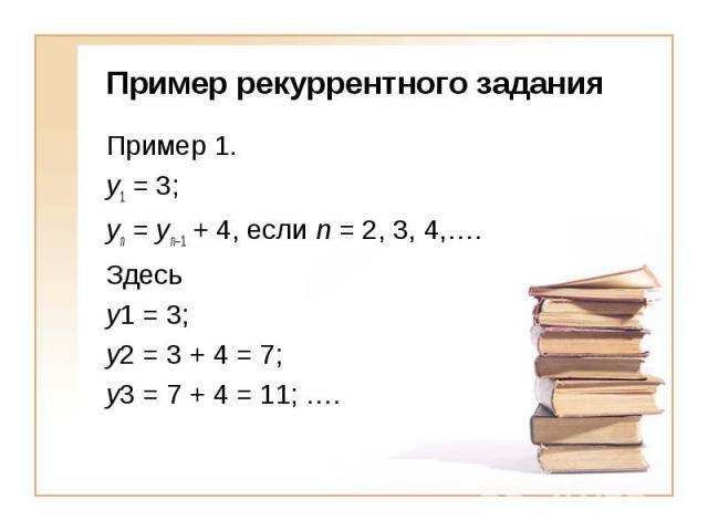 Пример рекуррентного заданияПример 1. y1 = 3; yn = yn–1 + 4, если n = 2, 3, 4,….Здесь y1 = 3; y2 = 3 + 4 = 7; y3 = 7 + 4 = 11; ….