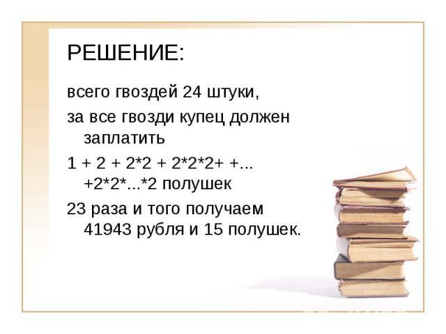 РЕШЕНИЕ:всего гвоздей 24 штуки, за все гвозди купец должен заплатить 1 + 2 + 2*2 + 2*2*2+ +...+2*2*...*2 полушек23 раза и того получаем 41943 рубля и 15 полушек.