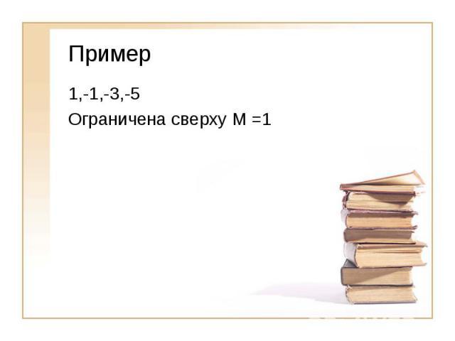 Пример1,-1,-3,-5Ограничена сверху М =1