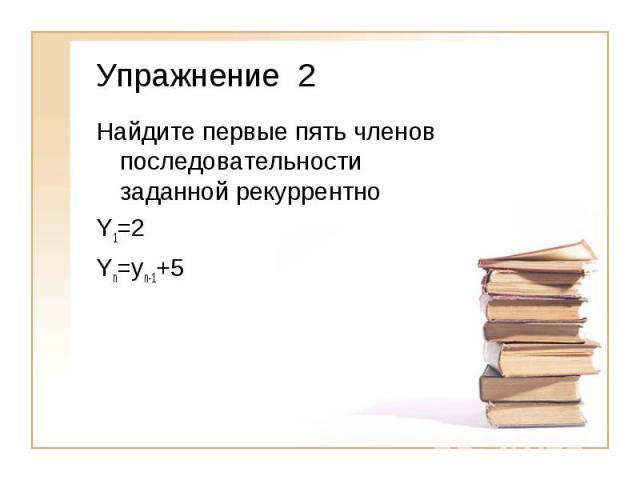 Упражнение 2Найдите первые пять членов последовательности заданной рекуррентноY1=2Yn=yn-1+5
