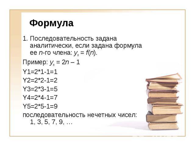 Формула1. Последовательность задана аналитически, если задана формула ее n-го члена: yn = f(n).Пример: yn = 2n – 1 Y1=2*1-1=1Y2=2*2-1=2Y3=2*3-1=5Y4=2*4-1=7Y5=2*5-1=9последовательность нечетных чисел: 1, 3, 5, 7, 9, …