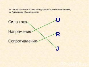 Установить соответствие между физическими величинами, их буквенным обозначением.