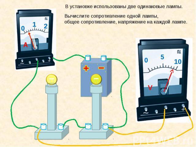 В установке использованы две одинаковые лампы. Вычислите сопротивление одной лампы, общее сопротивление, напряжение на каждой лампе.