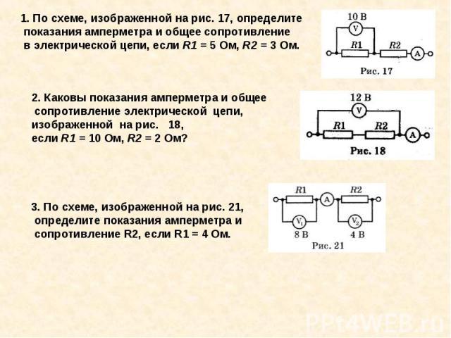 1. По схеме, изображенной на рис. 17, определите показания амперметра и общее сопротивление в электрической цепи, если R1 = 5 Ом, R2 = 3 Ом.2. Каковы показания амперметра и общее сопротивление электрической цепи, изображенной на рис. 18, если R1 = 1…