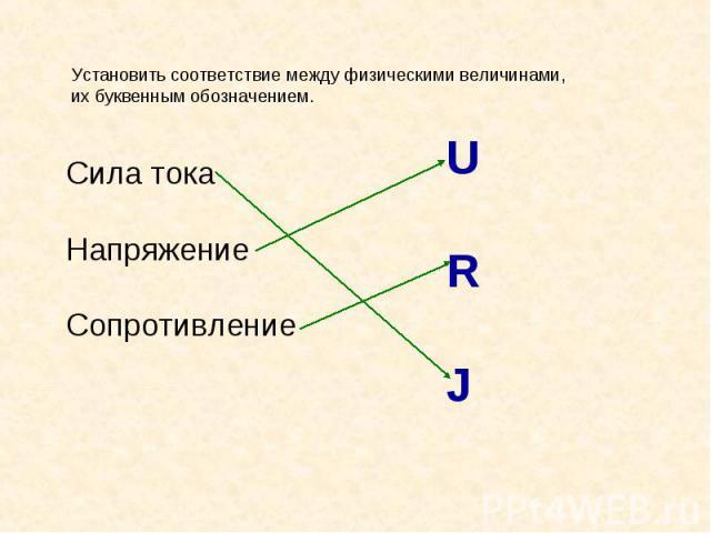 Установить соответствие между физическими величинами, их буквенным обозначением.Сила токаНапряжениеСопротивление