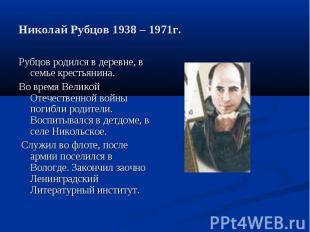 Николай Рубцов 1938 – 1971г. Рубцов родился в деревне, в семье крестьянина.Во вр