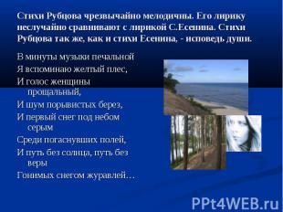 Стихи Рубцова чрезвычайно мелодичны. Его лирику неслучайно сравнивают с лирикой