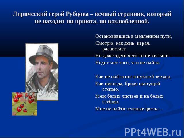 Лирический герой Рубцова – вечный странник, который не находит ни приюта, ни возлюбленной.Остановившись в медленном пути,Смотрю, как день, играя, расцветает,Но даже здесь чего-то не хватает…Недостает того, что не найти.Как не найти погаснувшей звезд…