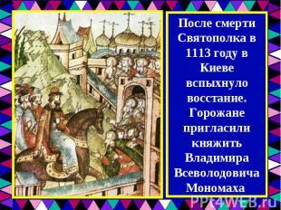 После смерти Святополка в 1113 году в Киеве вспыхнуло восстание. Горожане пригла