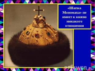 «Шапка Мономаха» не имеет к князю никакого отношения