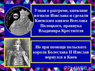 Узнав о разгроме, киевляне изгнали Изяслава и сделали Киевским князем Всеслава П