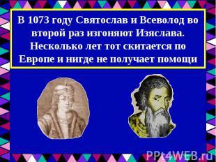 В 1073 году Святослав и Всеволод во второй раз изгоняют Изяслава. Несколько лет