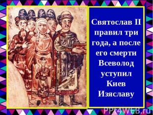 Святослав II правил три года, а после его смерти Всеволод уступил Киев Изяславу
