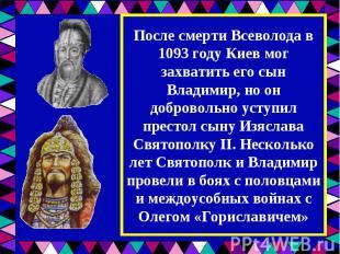 После смерти Всеволода в 1093 году Киев мог захватить его сын Владимир, но он до