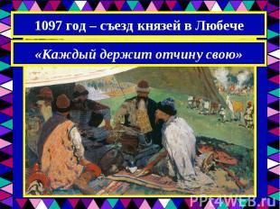 1097 год – съезд князей в Любече«Каждый держит отчину свою»
