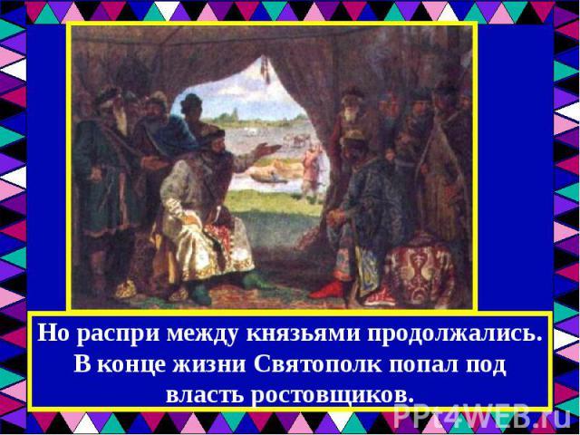 Но распри между князьями продолжались. В конце жизни Святополк попал под власть ростовщиков.