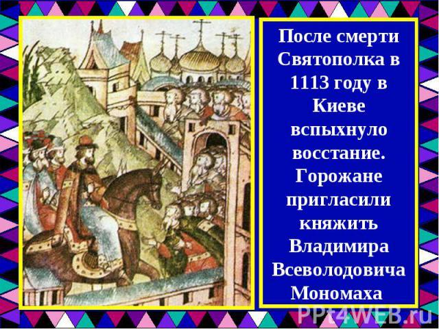 После смерти Святополка в 1113 году в Киеве вспыхнуло восстание. Горожане пригласили княжить Владимира Всеволодовича Мономаха