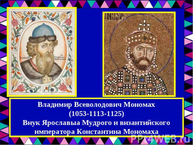 Владимир Всеволодович Мономах(1053-1113-1125)Внук Ярославыа Мудрого и византийского императора Константина Мономаха