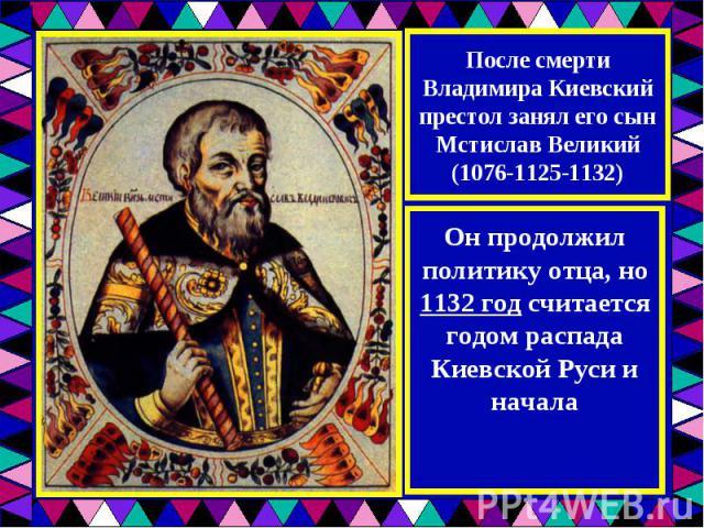 После смерти Владимира Киевский престол занял его сын Мстислав Великий (1076-1125-1132)Он продолжил политику отца, но 1132 год считается годом распада Киевской Руси и началафеодальной раздробленности