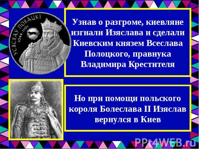 Узнав о разгроме, киевляне изгнали Изяслава и сделали Киевским князем Всеслава Полоцкого, правнука Владимира КрестителяНо при помощи польского короля Болеслава II Изяслав вернулся в Киев