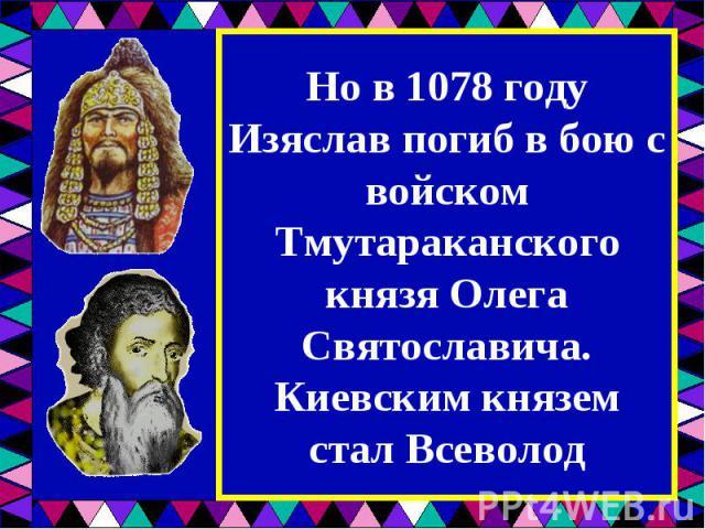 Но в 1078 году Изяслав погиб в бою с войском Тмутараканского князя Олега Святославича. Киевским князем стал Всеволод
