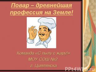 Повар – древнейшая профессия на Земле! Команда «С пылу с жару!» МОУ СОШ №2 г. Ци