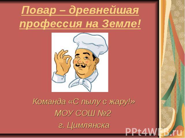 Повар – древнейшая профессия на Земле! Команда «С пылу с жару!» МОУ СОШ №2 г. Цимлянска