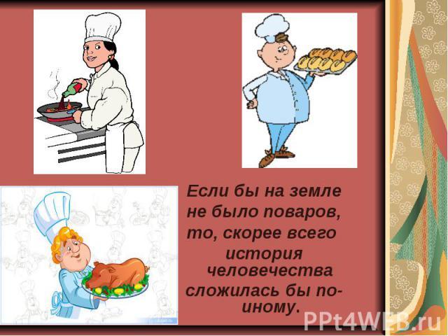 Если бы на земле не было поваров, то, скорее всего история человечества сложилась бы по-иному.