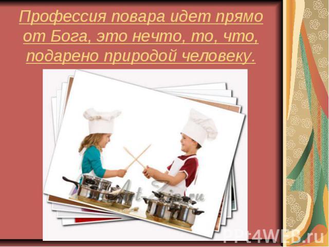 Профессия повара идет прямо от Бога, это нечто, то, что, подарено природой человеку.