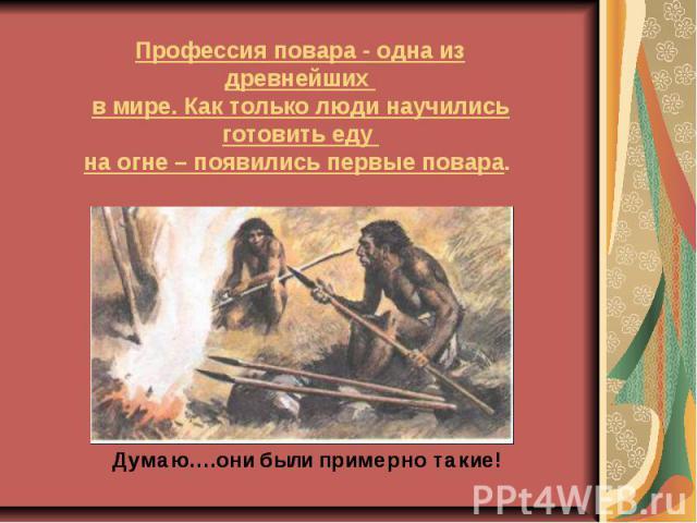 Профессия повара - одна из древнейших в мире. Как только люди научились готовить еду на огне – появились первые повара.