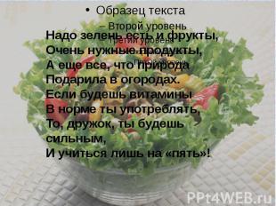 Надо зелень есть и фрукты,Очень нужные продукты,А еще все, что природаПодарил