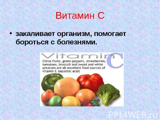 Витамин Сзакаливает организм, помогает бороться с болезнями.
