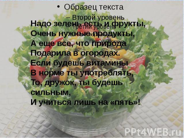 Надо зелень есть и фрукты,Очень нужные продукты,А еще все, что природаПодарила в огородах.Если будешь витаминыВ норме ты употреблять, То, дружок, ты будешь сильным,И учиться лишь на «пять»!