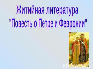 """Житийная литература """"Повесть о Петре и Февронии"""""""