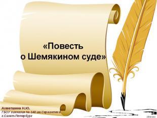 Повесть о Шемякином суде Ахметшина Н.Ю.ГБОУ гимназия № 148 им.Сервантесаг.Санкт-