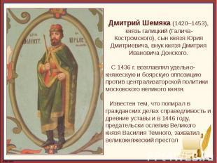 Дмитрий Шемяка (1420–1453), князь галицкий (Галича-Костромского), сын князя Юрия