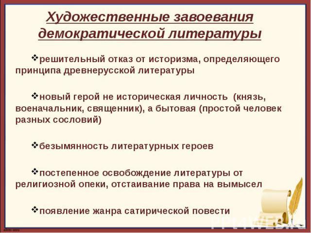 Художественные завоевания демократической литературырешительный отказ от историзма, определяющего принципа древнерусской литературыновый герой не историческая личность (князь, военачальник, священник), а бытовая (простой человек разных сословий)безы…