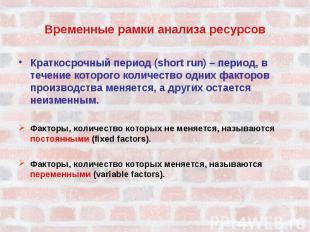 Временные рамки анализа ресурсовКраткосрочный период (short run) – период, в теч