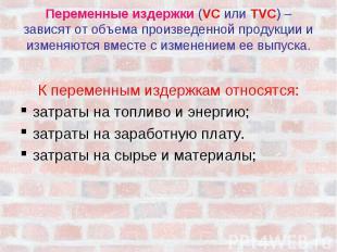 Переменные издержки (VC или TVC) – зависят от объема произведенной продукции и и