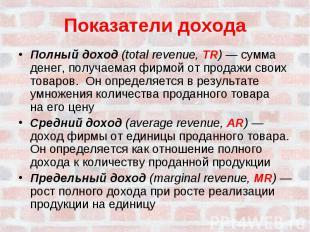 Показатели доходаПолный доход (total revenue, TR) — сумма денег, получаемая фирм