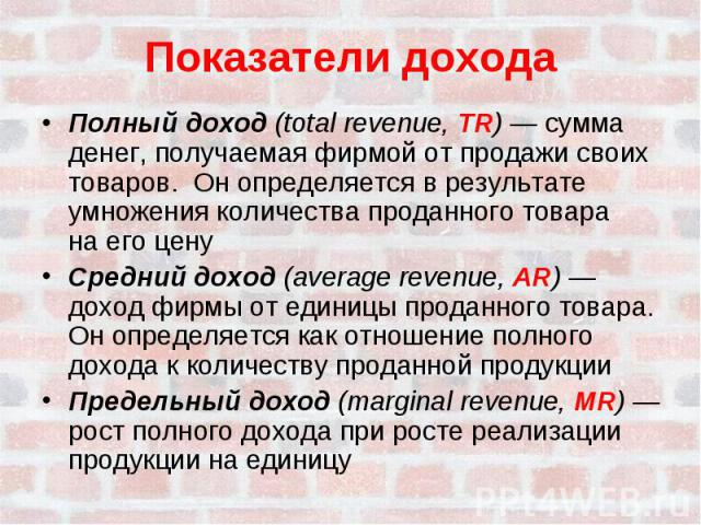 Показатели доходаПолный доход (total revenue, TR) — сумма денег, получаемая фирмой от продажи своих товаров. Он определяется в результате умножения количества проданного товарана его ценуСредний доход (average revenue, AR) — доход фирмы от единицы п…