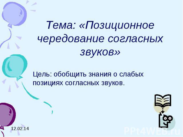 Тема: «Позиционное чередование согласных звуков»Цель: обобщить знания о слабых позициях согласных звуков.