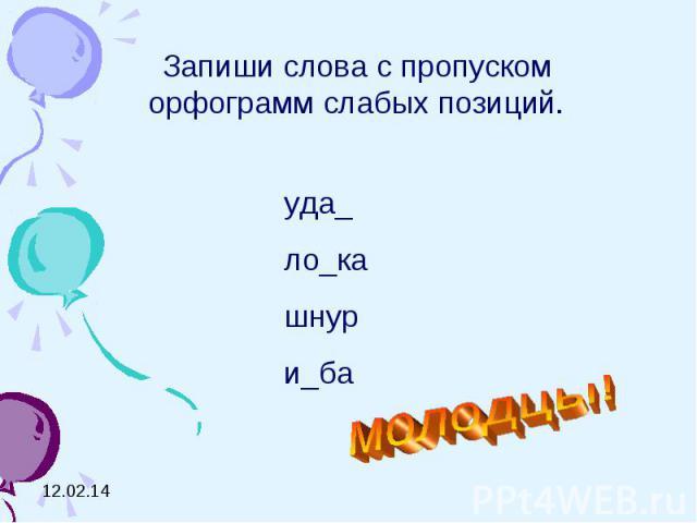 Запиши слова с пропуском орфограмм слабых позиций.уда_ло_кашнури_бамолодцы!