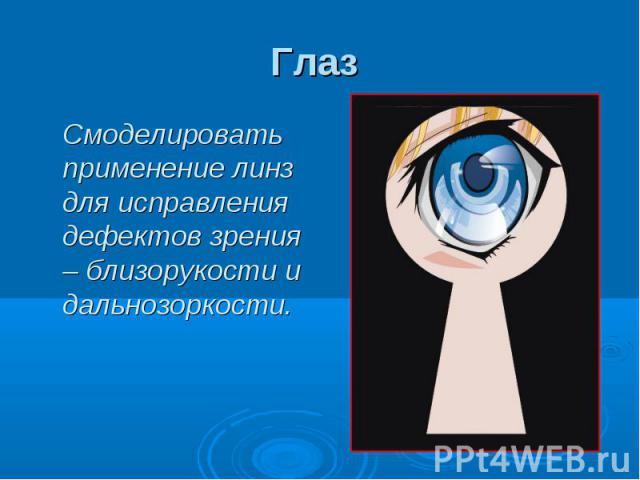 Глаз Смоделировать применение линз для исправления дефектов зрения – близорукости и дальнозоркости.