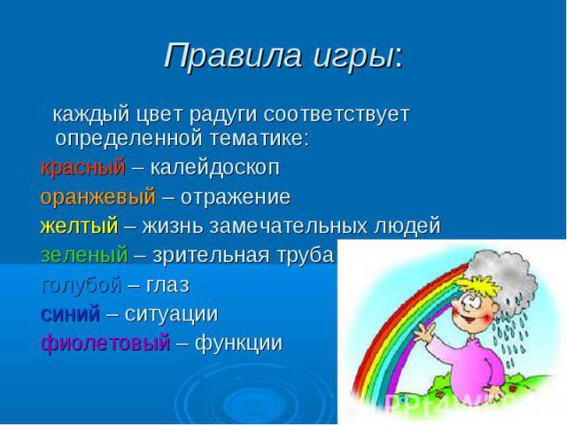 Правила игры: каждый цвет радуги соответствует определенной тематике: красный – калейдоскоп оранжевый – отражение желтый – жизнь замечательных людей зеленый – зрительная труба голубой – глаз синий – ситуации фиолетовый – функции