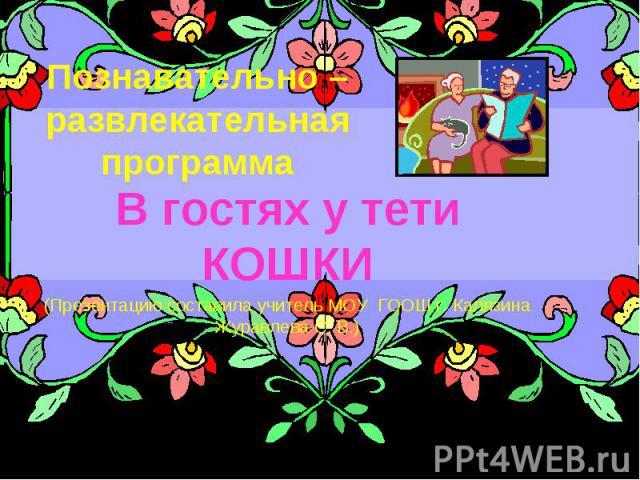 Познавательно – развлекательная программа В гостях у тети КОШКИ (Презентацию составила учитель МОУ ГООШ г. Калязина Журавлева С. В.)
